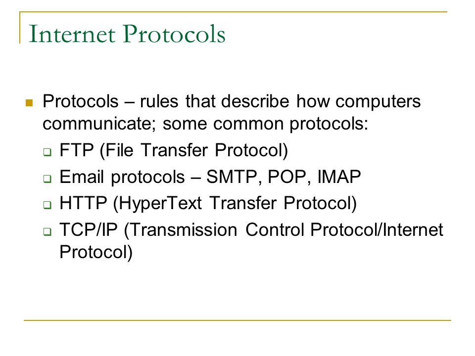 Internet Protocols Protocols – rules that describe how computers communicate; some common protocols: FTP (File Transfer Protocol) Email protocols – SMTP, POP, IMAP HTTP (HyperText Transfer Protocol) TCP/IP (Transmission Control Protocol/Internet Protocol)
