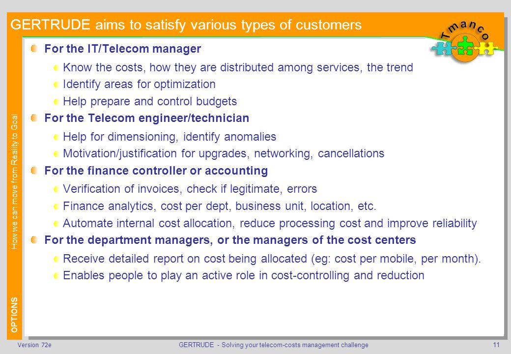 GERTRUDE - Solving your telecom-costs management challenge11Version 72e GERTRUDE aims to satisfy various types of customers For the IT/Telecom manager Know the costs, how they are distributed among services, the trend Identify areas for optimization Help prepare and control budgets For the Telecom engineer/technician Help for dimensioning, identify anomalies Motivation/justification for upgrades, networking, cancellations For the finance controller or accounting Verification of invoices, check if legitimate, errors Finance analytics, cost per dept, business unit, location, etc.