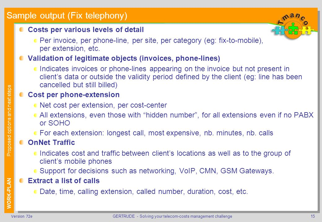 GERTRUDE - Solving your telecom-costs management challenge15Version 72e Sample output (Fix telephony) Costs per various levels of detail Per invoice, per phone-line, per site, per category (eg: fix-to-mobile), per extension, etc.