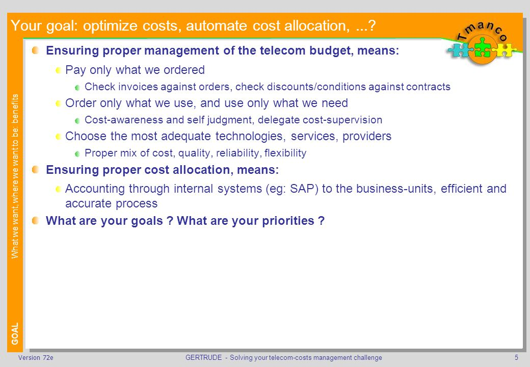 GERTRUDE - Solving your telecom-costs management challenge6Version 72e Others reality: new tool/philosophy to manage Telecom costs REALITYWhat we have, where we are: difficulties