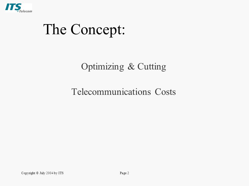 Copyright © July 2004 by ITSPage 2 The Concept: Optimizing & Cutting Telecommunications Costs