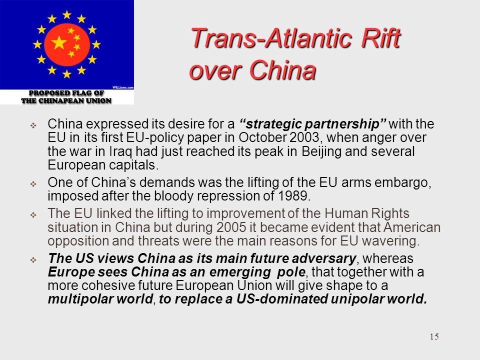 15 Trans-Atlantic Rift over China China expressed its desire for a strategic partnership with the EU in its first EU-policy paper in October 2003, when anger over the war in Iraq had just reached its peak in Beijing and several European capitals.