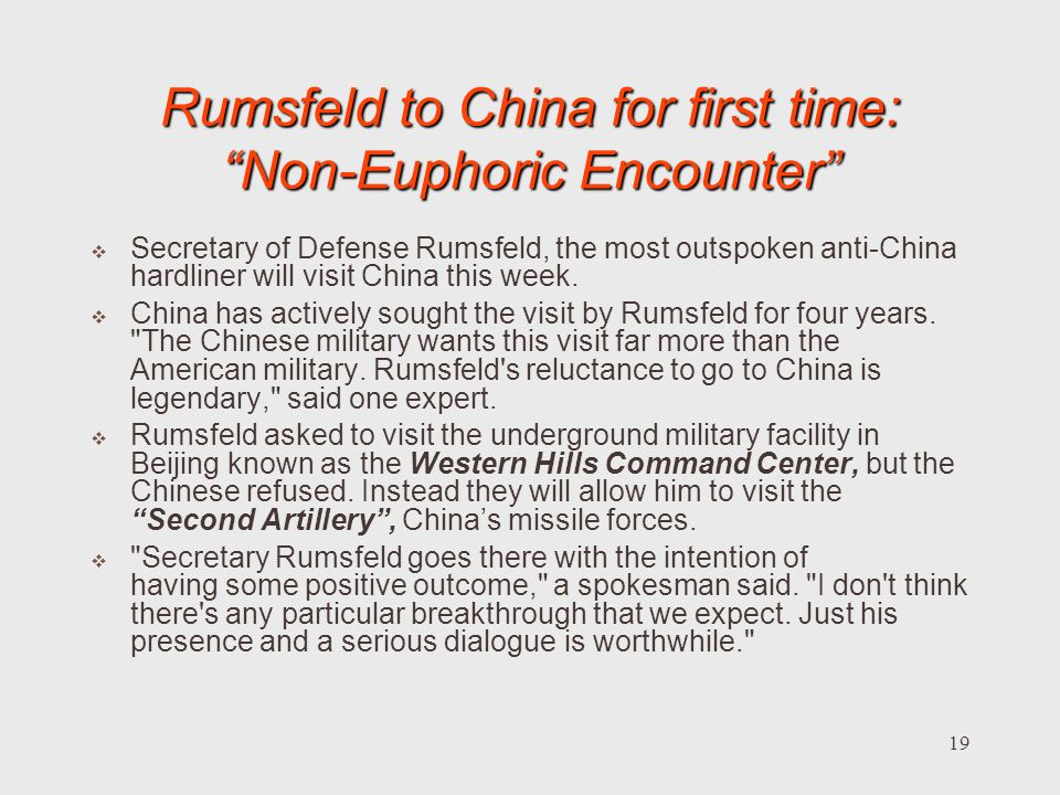 19 Rumsfeld to China for first time: Non-Euphoric Encounter Secretary of Defense Rumsfeld, the most outspoken anti-China hardliner will visit China this week.