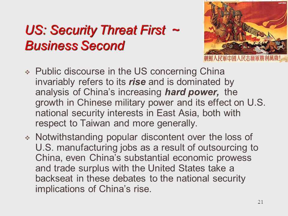 21 US: Security Threat First ~ Business Second Public discourse in the US concerning China invariably refers to its rise and is dominated by analysis of Chinas increasing hard power, the growth in Chinese military power and its effect on U.S.