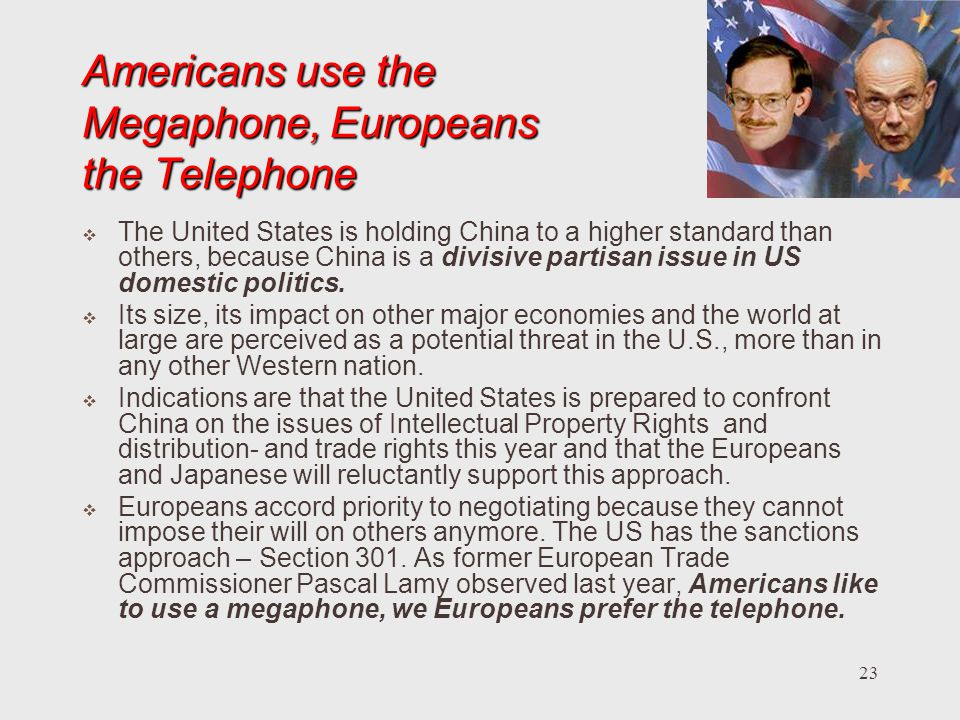 23 Americans use the Megaphone, Europeans the Telephone The United States is holding China to a higher standard than others, because China is a divisive partisan issue in US domestic politics.