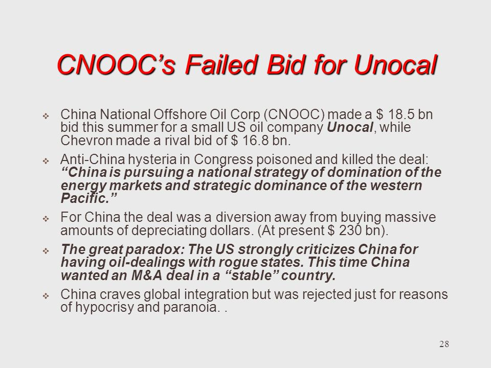 28 CNOOCs Failed Bid for Unocal China National Offshore Oil Corp (CNOOC) made a $ 18.5 bn bid this summer for a small US oil company Unocal, while Chevron made a rival bid of $ 16.8 bn.