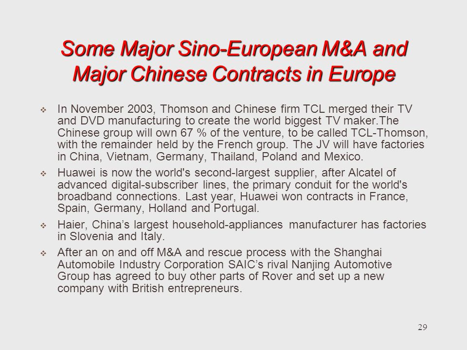 29 Some Major Sino-European M&A and Major Chinese Contracts in Europe In November 2003, Thomson and Chinese firm TCL merged their TV and DVD manufacturing to create the world biggest TV maker.The Chinese group will own 67 % of the venture, to be called TCL-Thomson, with the remainder held by the French group.