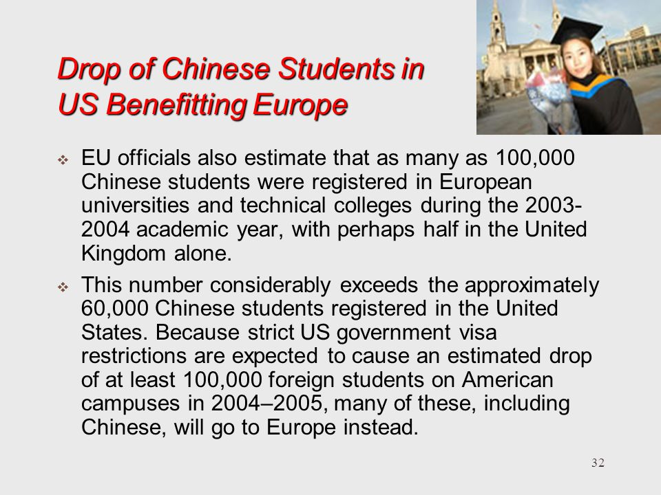 32 Drop of Chinese Students in US Benefitting Europe EU officials also estimate that as many as 100,000 Chinese students were registered in European universities and technical colleges during the academic year, with perhaps half in the United Kingdom alone.