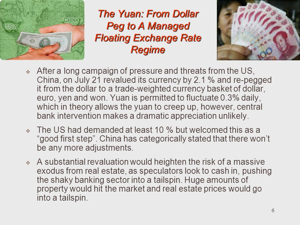 6 The Yuan: From Dollar Peg to A Managed Floating Exchange Rate Regime After a long campaign of pressure and threats from the US, China, on July 21 revalued its currency by 2.1 % and re-pegged it from the dollar to a trade-weighted currency basket of dollar, euro, yen and won.