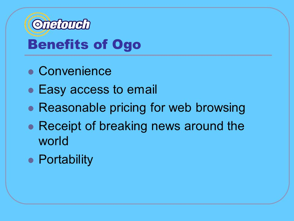 Benefits of Ogo Convenience Easy access to email Reasonable pricing for web browsing Receipt of breaking news around the world Portability