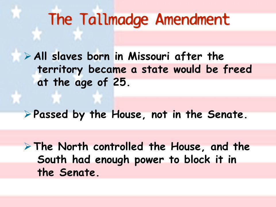 The Tallmadge Amendment All slaves born in Missouri after the territory became a state would be freed at the age of 25. Passed by the House, not in th