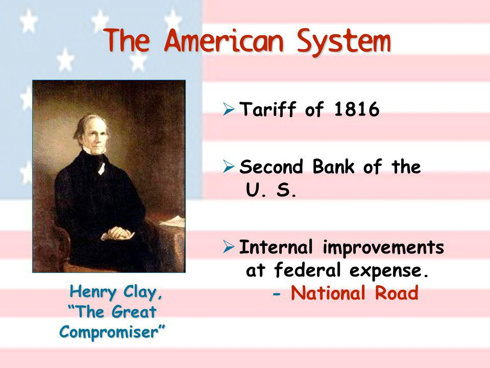 The American System Tariff of 1816 Second Bank of the U. S. Internal improvements at federal expense. - National Road Henry Clay, The Great Compromise