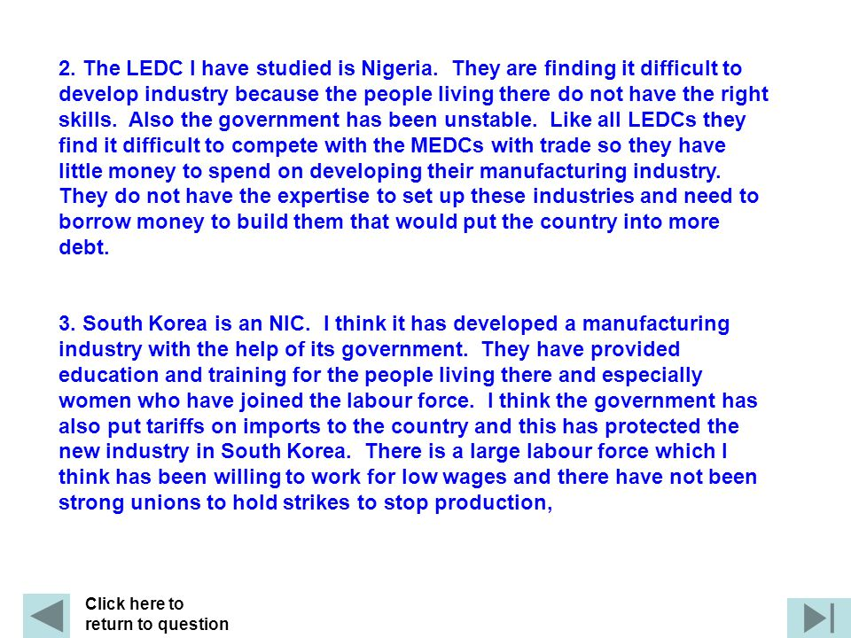 2. The LEDC I have studied is Nigeria. They are finding it difficult to develop industry because the people living there do not have the right skills.