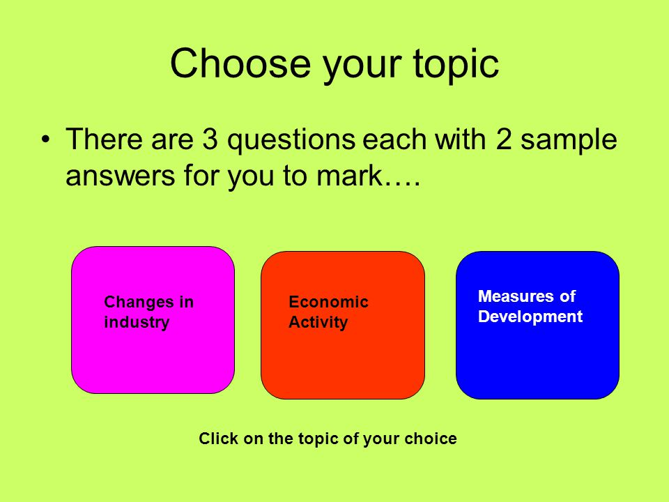 Choose your topic There are 3 questions each with 2 sample answers for you to mark…. Changes in industry Economic Activity Measures of Development Cli