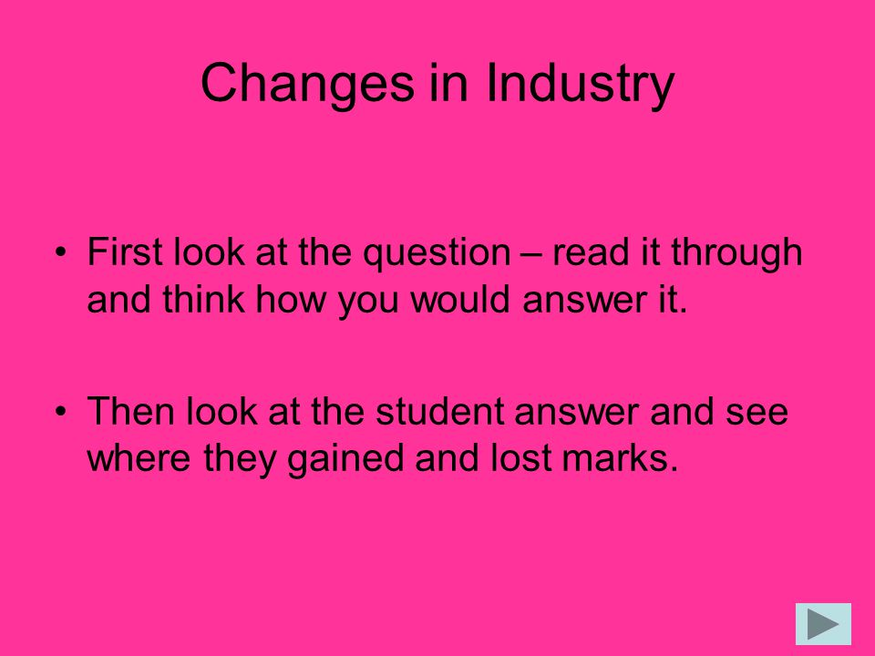 Changes in Industry First look at the question – read it through and think how you would answer it. Then look at the student answer and see where they