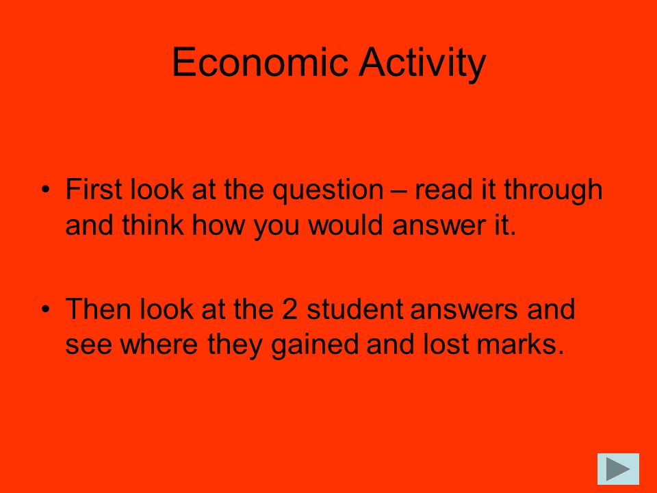 Economic Activity First look at the question – read it through and think how you would answer it. Then look at the 2 student answers and see where the