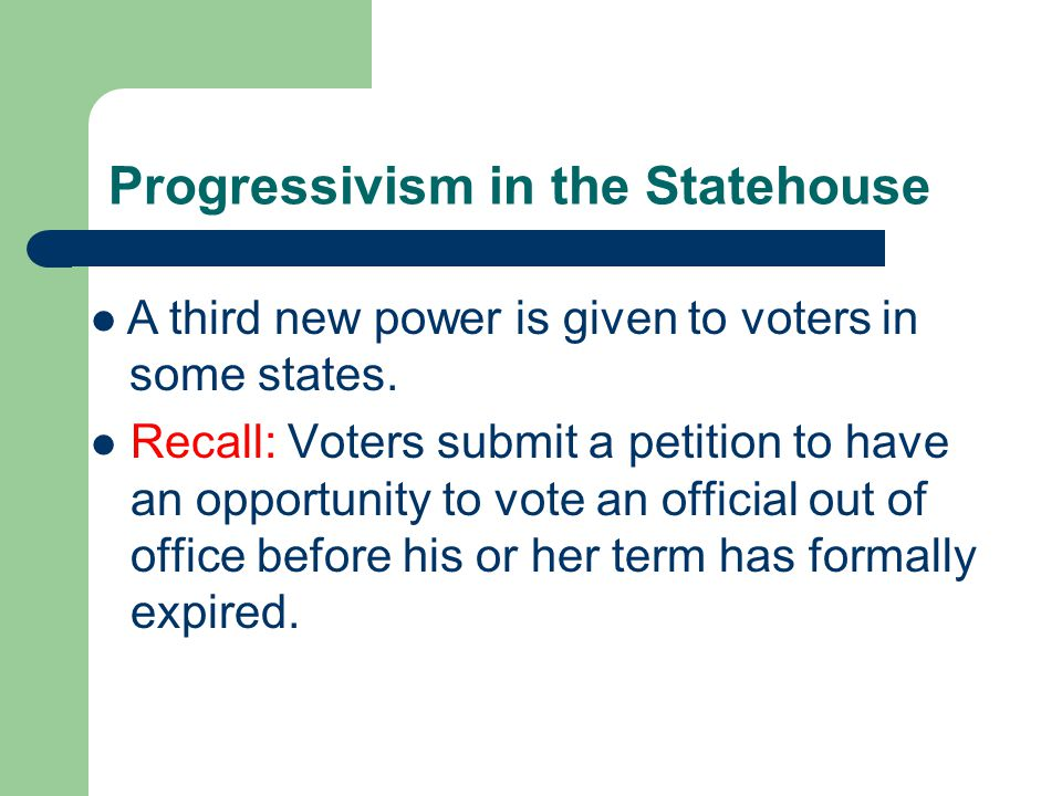 Progressivism in the Statehouse Recall: Voters submit a petition to have an opportunity to vote an official out of office before his or her term has formally expired.