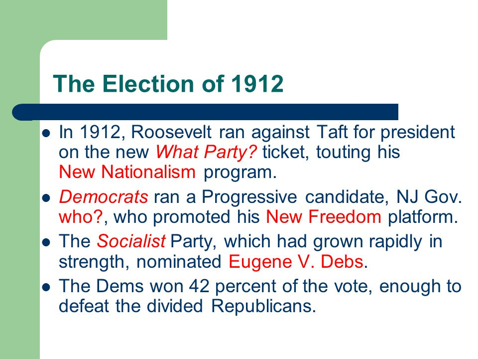 The Election of 1912 In 1912, Roosevelt ran against Taft for president on the new What Party.