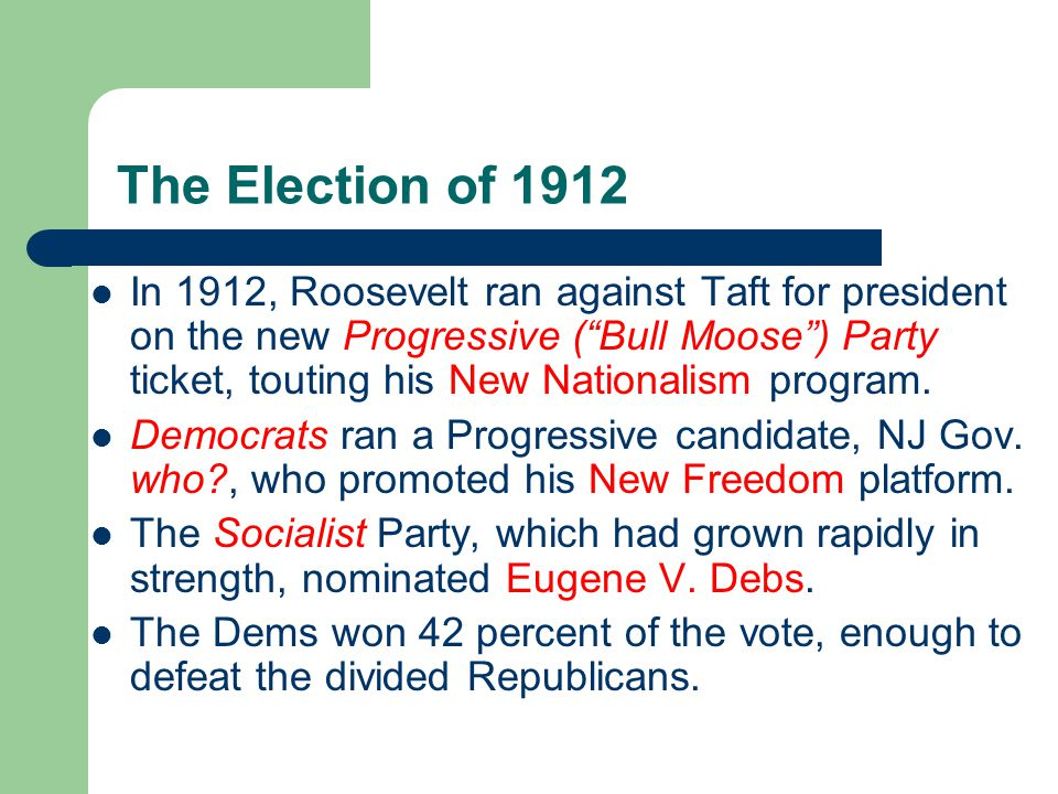 The Election of 1912 In 1912, Roosevelt ran against Taft for president on the new Progressive (Bull Moose) Party ticket, touting his New Nationalism program.