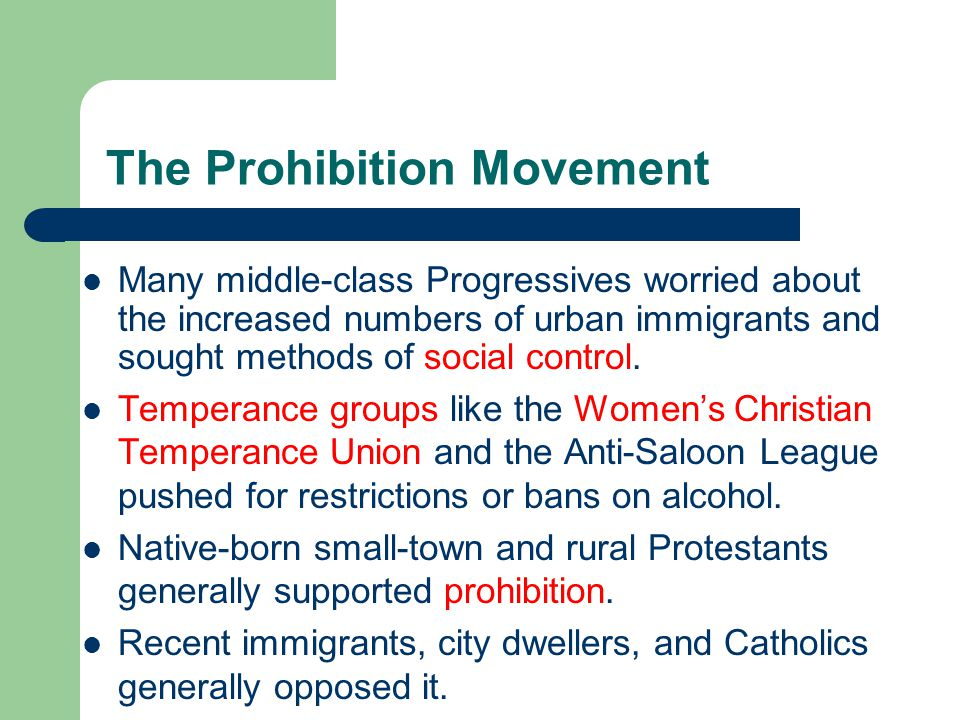The Prohibition Movement Many middle-class Progressives worried about the increased numbers of urban immigrants and sought methods of social control.