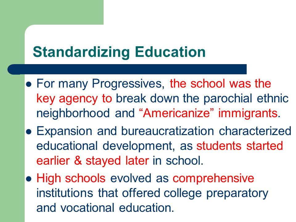 Standardizing Education For many Progressives, the school was the key agency to break down the parochial ethnic neighborhood and Americanize immigrants.
