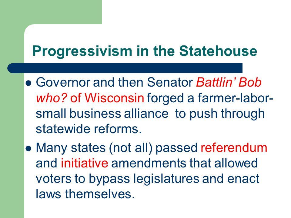 Progressivism in the Statehouse Governor and then Senator Battlin Bob who.