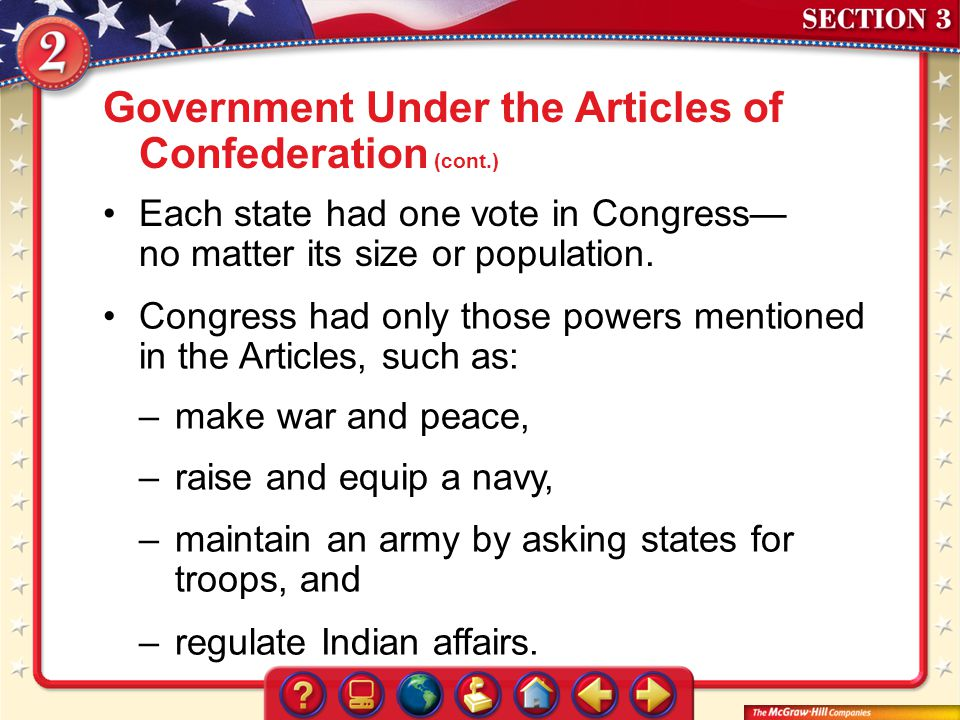 Section 3 Each state had one vote in Congress no matter its size or population. Government Under the Articles of Confederation (cont.) Congress had on