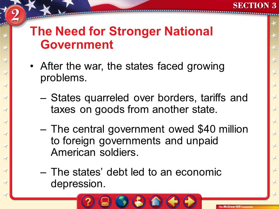 Section 3 The Need for Stronger National Government After the war, the states faced growing problems. –States quarreled over borders, tariffs and taxe