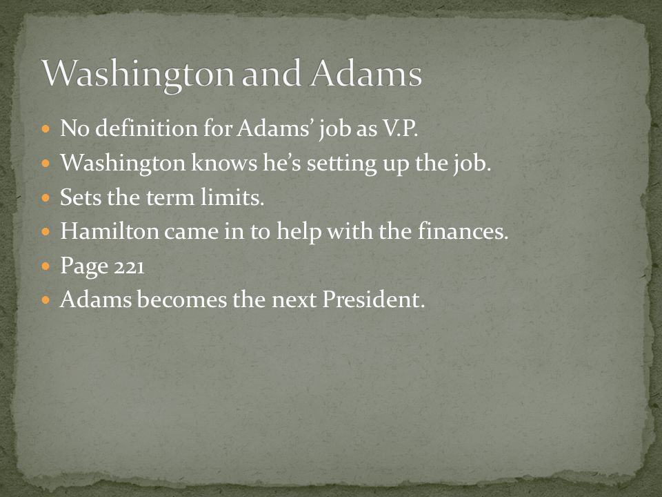 No definition for Adams job as V.P. Washington knows hes setting up the job. Sets the term limits. Hamilton came in to help with the finances. Page 22