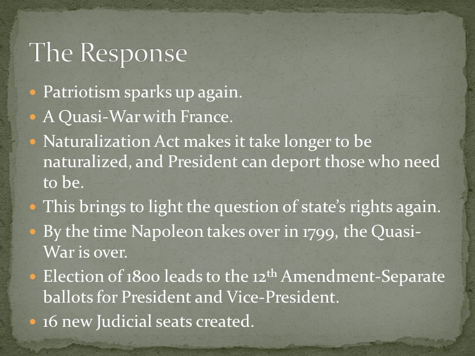 Patriotism sparks up again. A Quasi-War with France. Naturalization Act makes it take longer to be naturalized, and President can deport those who nee