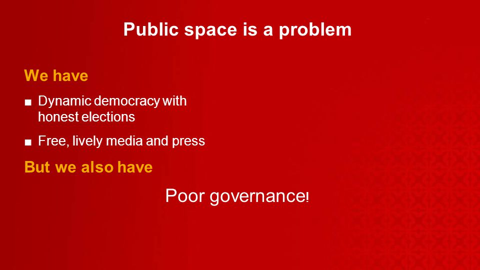Public space is a problem We have Dynamic democracy with honest elections Free, lively media and press But we also have Poor governance !