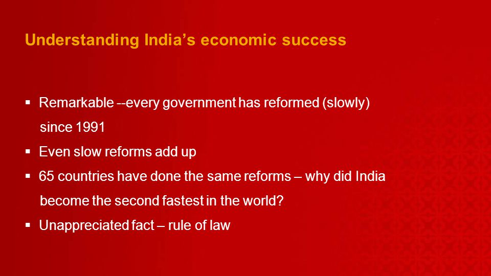 Understanding Indias economic success Remarkable --every government has reformed (slowly) since 1991 Even slow reforms add up 65 countries have done the same reforms – why did India become the second fastest in the world.