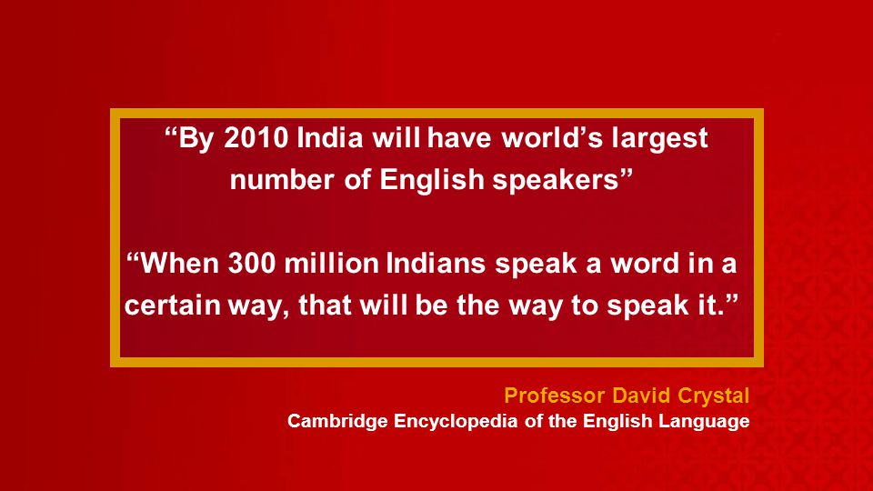 By 2010 India will have worlds largest number of English speakers When 300 million Indians speak a word in a certain way, that will be the way to speak it.