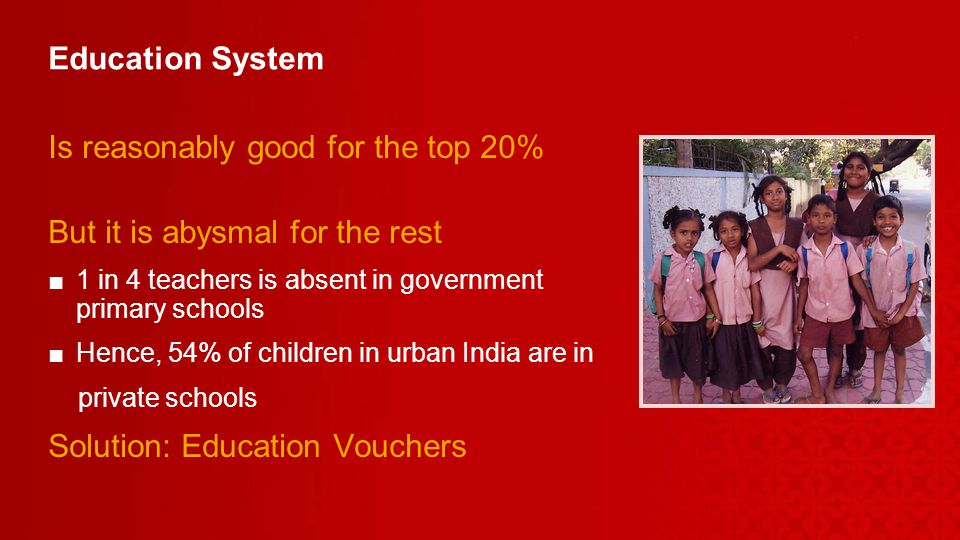 Education System Is reasonably good for the top 20% But it is abysmal for the rest 1 in 4 teachers is absent in government primary schools Hence, 54% of children in urban India are in private schools Solution: Education Vouchers