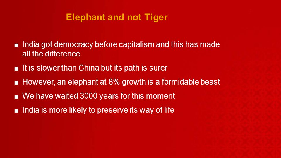 Elephant and not Tiger India got democracy before capitalism and this has made all the difference It is slower than China but its path is surer However, an elephant at 8% growth is a formidable beast We have waited 3000 years for this moment India is more likely to preserve its way of life