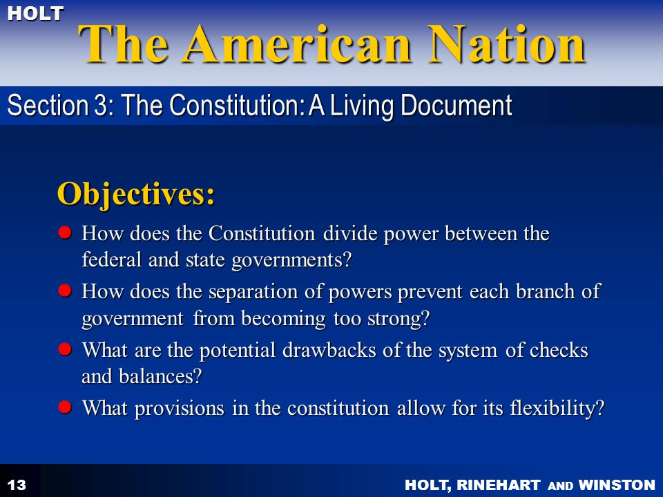 HOLT, RINEHART AND WINSTON The American Nation HOLT 13 Objectives: How does the Constitution divide power between the federal and state governments? H