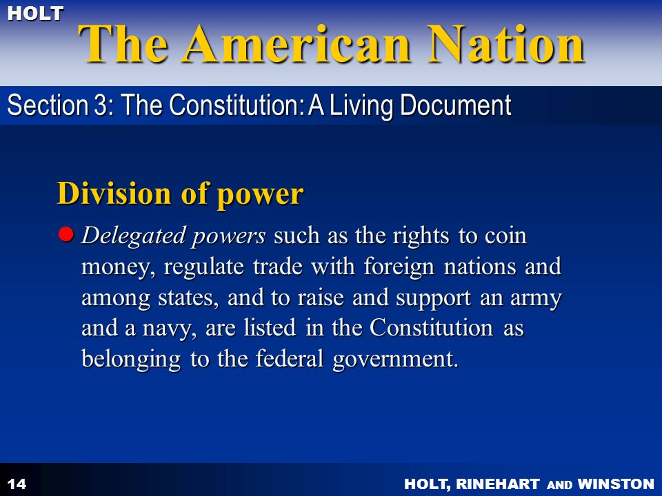 HOLT, RINEHART AND WINSTON The American Nation HOLT 14 Division of power Delegated powers such as the rights to coin money, regulate trade with foreig