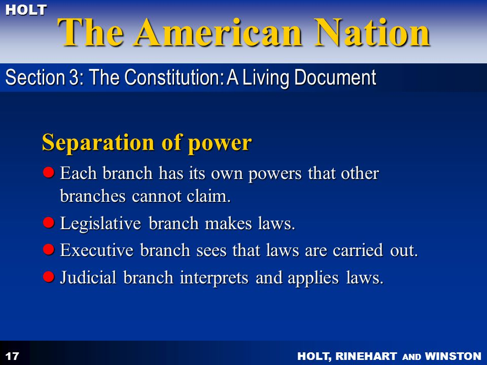 HOLT, RINEHART AND WINSTON The American Nation HOLT 17 Separation of power Each branch has its own powers that other branches cannot claim. Each branc