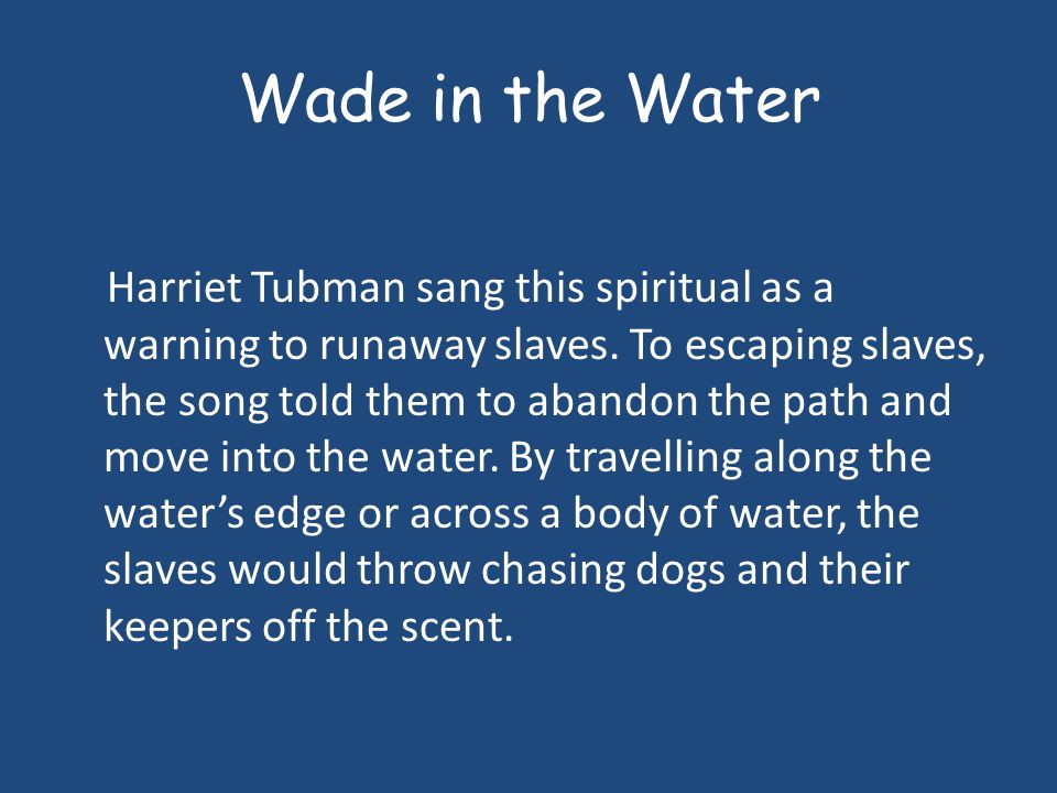 Wade in the Water Harriet Tubman sang this spiritual as a warning to runaway slaves. To escaping slaves, the song told them to abandon the path and mo