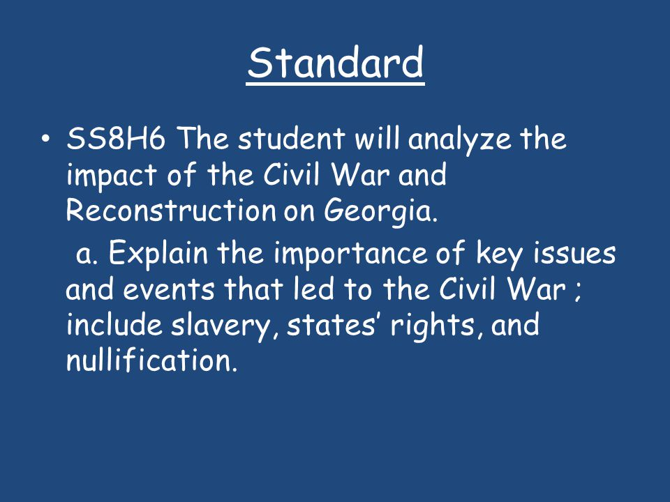 Standard SS8H6 The student will analyze the impact of the Civil War and Reconstruction on Georgia. a. Explain the importance of key issues and events