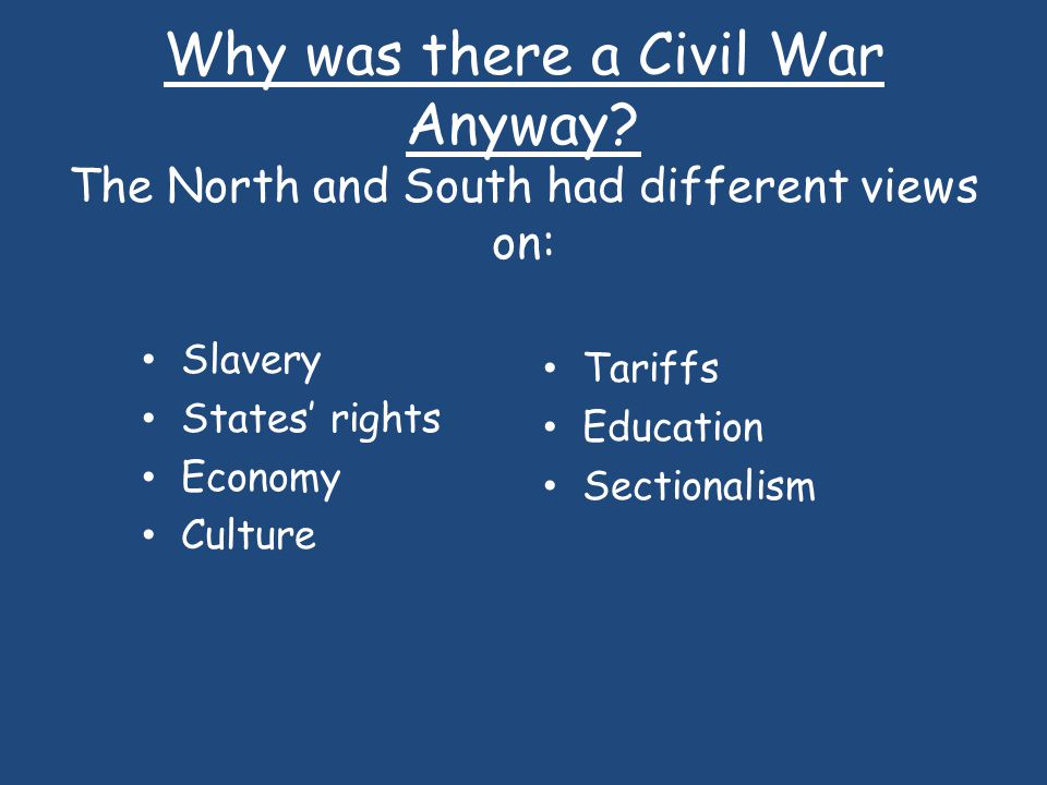 Why was there a Civil War Anyway? The North and South had different views on: Slavery States rights Economy Culture Tariffs Education Sectionalism
