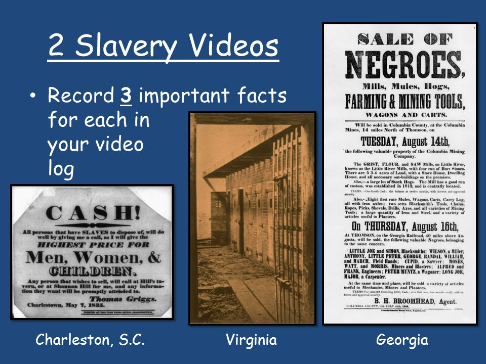 2 Slavery Videos Record 3 important facts for each in your video log Charleston, S.C. Virginia Georgia