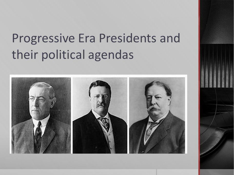Progressive Era Presidents and their political agendas