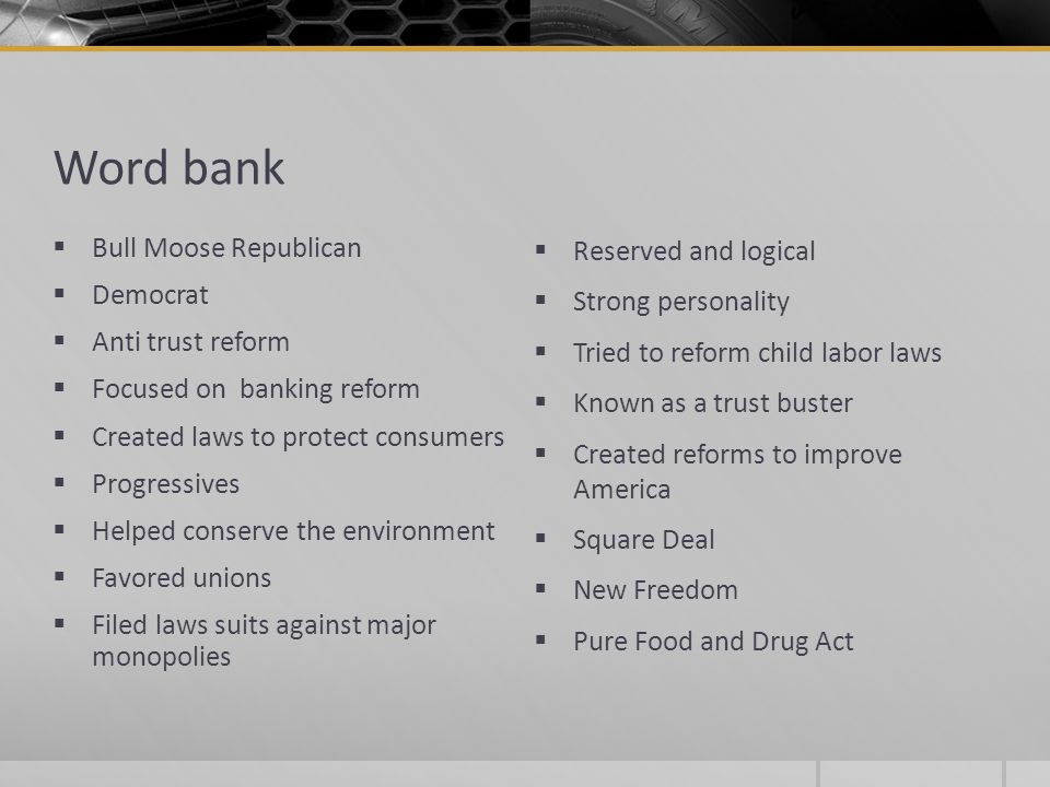 Word bank Bull Moose Republican Democrat Anti trust reform Focused on banking reform Created laws to protect consumers Progressives Helped conserve th