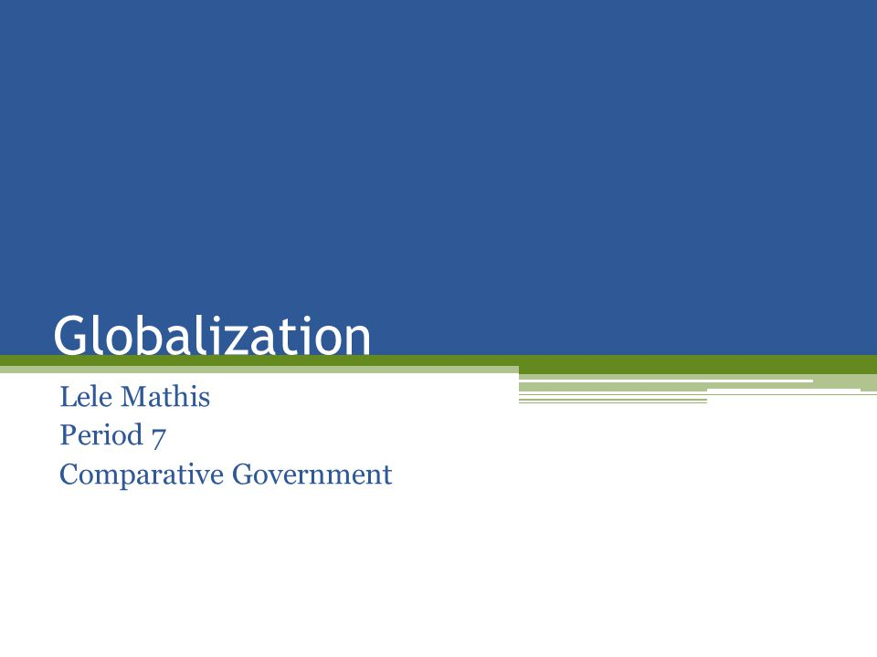 Globalization Lele Mathis Period 7 Comparative Government