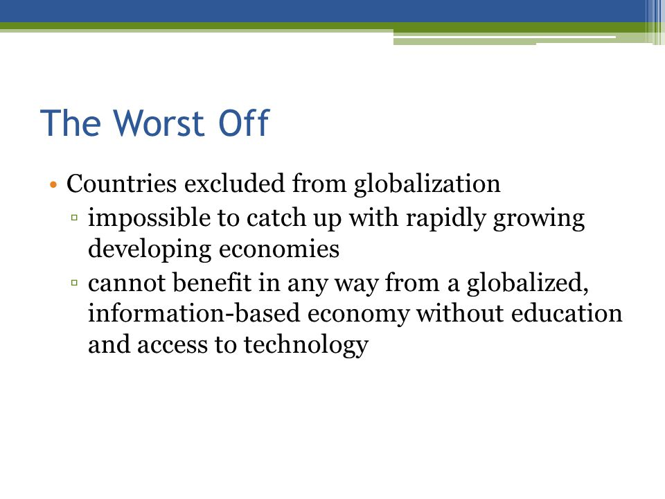The Worst Off Countries excluded from globalization impossible to catch up with rapidly growing developing economies cannot benefit in any way from a globalized, information-based economy without education and access to technology