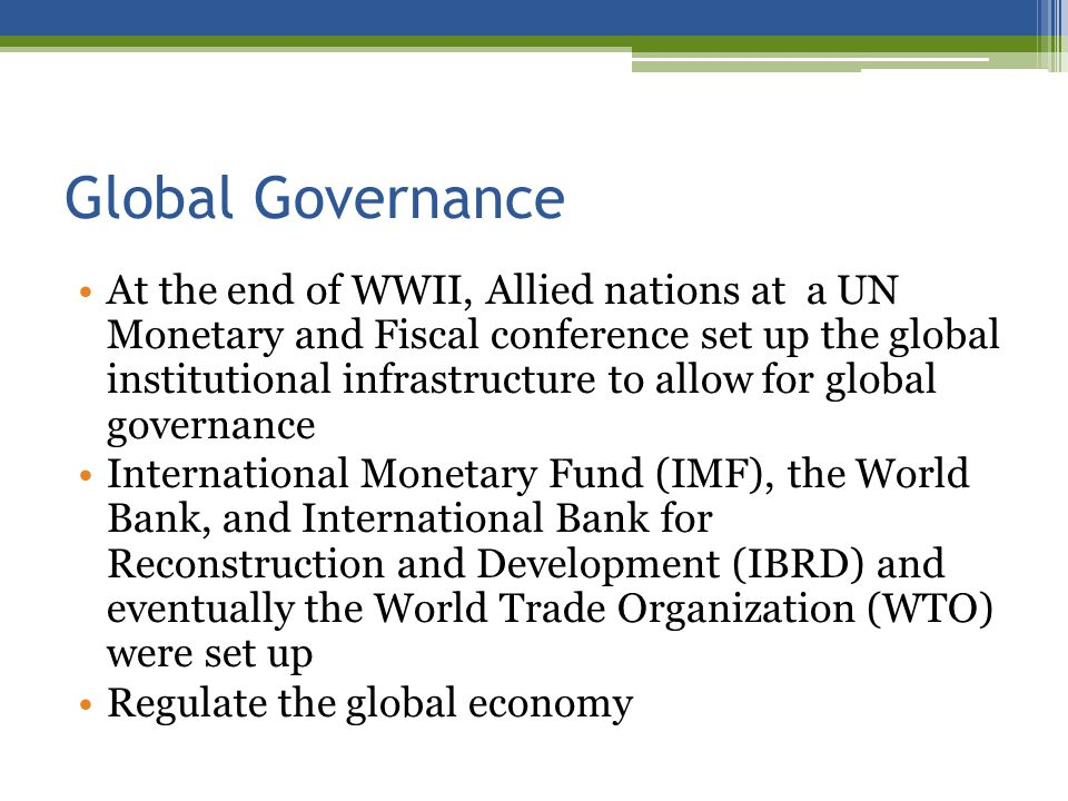 Global Governance At the end of WWII, Allied nations at a UN Monetary and Fiscal conference set up the global institutional infrastructure to allow for global governance International Monetary Fund (IMF), the World Bank, and International Bank for Reconstruction and Development (IBRD) and eventually the World Trade Organization (WTO) were set up Regulate the global economy