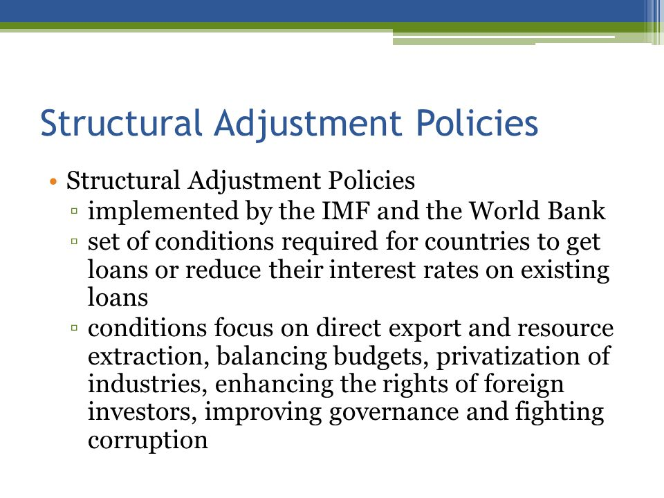 Structural Adjustment Policies implemented by the IMF and the World Bank set of conditions required for countries to get loans or reduce their interest rates on existing loans conditions focus on direct export and resource extraction, balancing budgets, privatization of industries, enhancing the rights of foreign investors, improving governance and fighting corruption