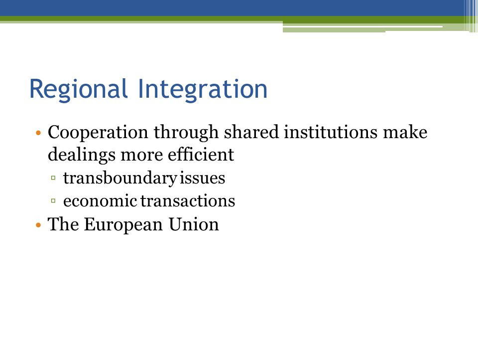 Regional Integration Cooperation through shared institutions make dealings more efficient transboundary issues economic transactions The European Union