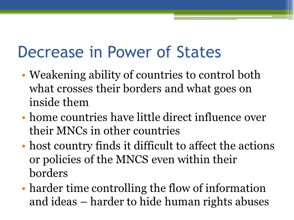 Decrease in Power of States Weakening ability of countries to control both what crosses their borders and what goes on inside them home countries have little direct influence over their MNCs in other countries host country finds it difficult to affect the actions or policies of the MNCS even within their borders harder time controlling the flow of information and ideas – harder to hide human rights abuses